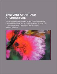 Sketches of Art and Architecture; The Acropolis at Athens, Tomb of Shakespeare, Greek Sculpture, St. Peter's at Rome, Roman Art, Constantinople, Damas - John T. Michau