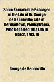Some Remarkable Passages in the Life of Dr. George de Benneville; Late of Germantown, Pennsylvania, Who Departed This Life in March, 1793, in - George De Benneville