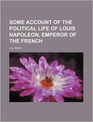 Some Account of the Political Life of Louis Napoleon, Emperor of the French - D. B. Wehs