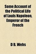 Some Account of the Political Life of Louis Napoleon, Emperor of the French