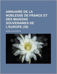 Annuaire de La Noblesse de France Et Des Maisons Souveraines de L'Europe (39 ) - National Research Council Physics, Borel D'Hauterive