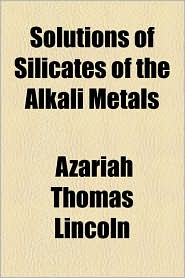Solutions of Silicates of the Alkali Metals - Azariah Thomas Lincoln