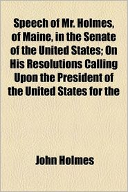 Speech of Mr. Holmes, of Maine, in the Senate of the United States; On His Resolutions Calling Upon the President of the United States for the Reasons - John Holmes