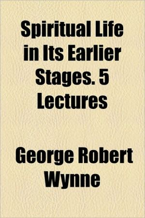 Spiritual Life in Its Earlier Stages. 5 Lectures - George Robert Wynne