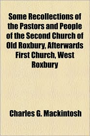 Some Recollections of the Pastors and People of the Second Church of Old Roxbury, Afterwards First Church, West Roxbury - Charles G. Mackintosh