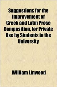 Suggestions for the Improvement of Greek and Latin Prose Composition, for Private Use by Students in the University