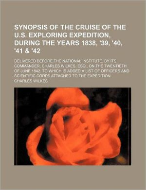 Synopsis of the Cruise of the U.S. Exploring Expedition, During the Years 1838, '39, '40, '41 & '42; Delivered Before the National Institute, by Its C - Charles Wilkes