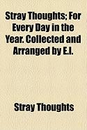 Stray Thoughts; For Every Day in the Year. Collected and Arranged by E.L.