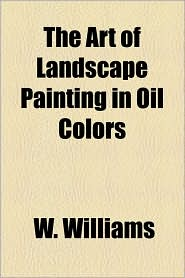 The Art of Landscape Painting in Oil Colors - W. Williams