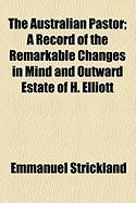 The Australian Pastor; A Record of the Remarkable Changes in Mind and Outward Estate of H. Elliott
