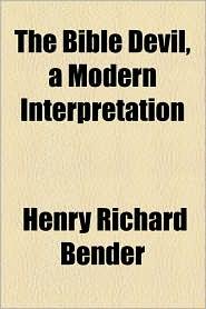 The Bible Devil, a Modern Interpretation - Henry Richard Bender