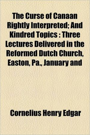 The Curse of Canaan Rightly Interpreted; And Kindred Topics Three Lectures Delivered in the Reformed Dutch Church, Easton, Pa, January and February, - Cornelius Henry Edgar