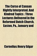 The Curse of Canaan Rightly Interpreted; And Kindred Topics: Three Lectures Delivered in the Reformed Dutch Church, Easton, Pa., January and