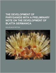The Development of Phryganids with a Preliminary Note on the Development of Blatta Germanica - Gulielmus Patten