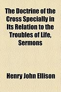 The Doctrine of the Cross Specially in Its Relation to the Troubles of Life, Sermons