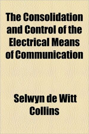 The Consolidation and Control of the Electrical Means of Communication - Selwyn De Witt Collins