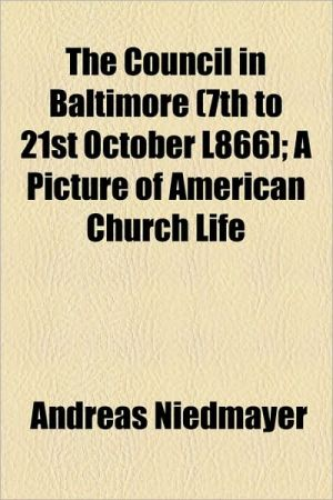 The Council in Baltimore (7th to 21st October L866); A Picture of American Church Life - Andreas Niedmayer