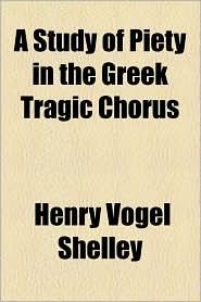 A Study of Piety in the Greek Tragic Chorus - Henry Vogel Shelley