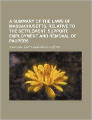 A Summary of the Laws of Massachusetts, Relative to the Settlement, Support, Employment and Removal of Paupers - Jonathan Leavitt
