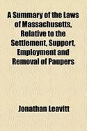 A Summary of the Laws of Massachusetts, Relative to the Settlement, Support, Employment and Removal of Paupers