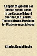 A Report of Speeches of Charles Kendal Bushe; In the Cases of Edward Sheridan, M.D., and Mr. Thomas Kirwan, Merchant, for Miademeanors Alleged