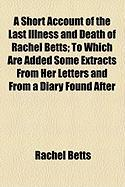A Short Account of the Last Illness and Death of Rachel Betts; To Which Are Added Some Extracts from Her Letters and from a Diary Found After