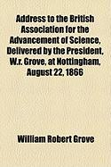 Address to the British Association for the Advancement of Science, Delivered by the President, W.R. Grove, at Nottingham, August 22, 1866