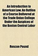 An Introduction to American Law; An Outline of a Course Delivered at the Trade Union College Under the Auspices of the Boston Central Labor