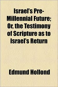Israel's Pre-Millennial Future; Or, the Testimony of Scripture as to Israel's Return - Edmund Hollond