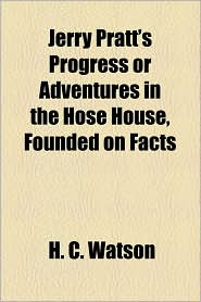 Jerry Pratt's Progress or Adventures in the Hose House, Founded on Facts - H. C. Watson