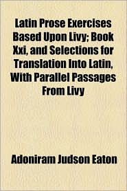 Latin Prose Exercises Based Upon Livy; Book XXI, and Selections for Translation Into Latin, with Parallel Passages from Livy