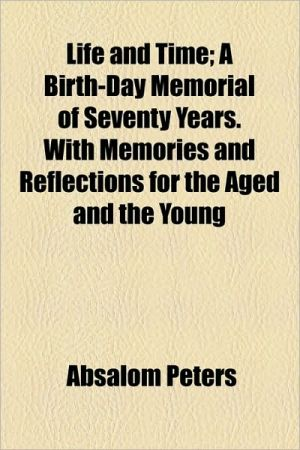 Life and Time; A Birth-Day Memorial of Seventy Years. with Memories and Reflections for the Aged and the Young - Absalom Peters