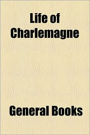 Life of Charlemagne - Created by General Books