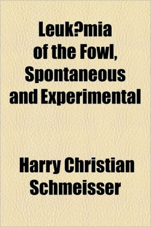 Leukaemia of the Fowl, Spontaneous and Experimental - Harry Christian Schmeisser