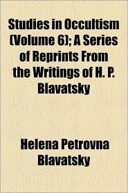 Studies in Occultism (Volume 6); A Series of Reprints from the Writings of H.P. Blavatsky - Helena Petrovna Blavatsky