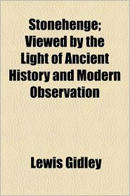 Stonehenge; Viewed by the Light of Ancient History and Modern Observation - Lewis Gidley