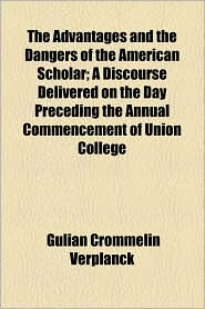 The Advantages and the Dangers of the American Scholar; A Discourse Delivered on the Day Preceding the Annual Commencement of Union College - Gulian Crommelin Verplanck