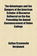 The Advantages and the Dangers of the American Scholar; A Discourse Delivered on the Day Preceding the Annual Commencement of Union College