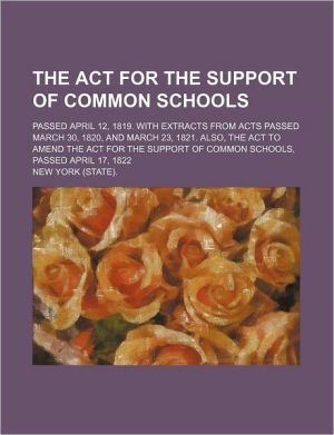 The ACT for the Support of Common Schools; Passed April 12, 1819. with Extracts from Acts Passed March 30, 1820, and March 23, 1821. Also, the ACT to - New York