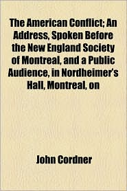 The American Conflict; An Address, Spoken Before the New England Society of Montreal, and a Public Audience, in Nordheimer's Hall, Montreal, on - John Cordner