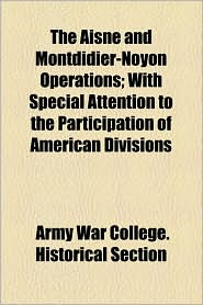 The Aisne and Montdidier-Noyon Operations; With Special Attention to the Participation of American Divisions - Army War College Historical Section
