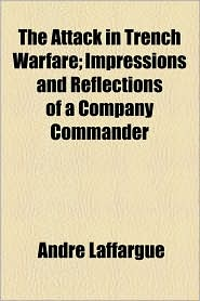 The Attack in Trench Warfare; Impressions and Reflections of a Company Commander - Andr Laffargue, Andre Laffargue