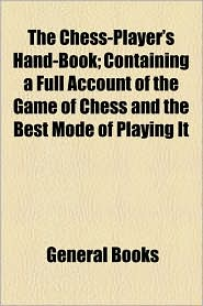 The Chess-Player's Hand-Book; Containing a Full Account of the Game of Chess and the Best Mode of Playing It - Created by General Books