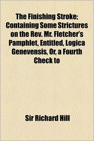 The Finishing Stroke; Containing Some Strictures on the REV. Mr. Fletcher's Pamphlet, Entitled, Logica Genevensis, Or, a Fourth Check to Antinomianism - Richard Hill