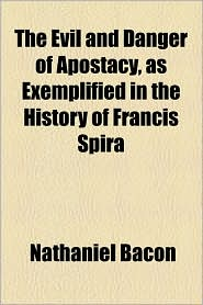The Evil and Danger of Apostacy, as Exemplified in the History of Francis Spira - Nathaniel Bacon