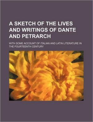 A Sketch of the Lives and Writings of Dante and Petrarch; With Some Account of Italian and Latin Literature in the Fourteenth Century - Thomas Penrose