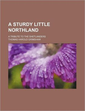 A Sturdy Little Northland; A Tribute to the Shetlanders - Thomas Harold Grimshaw