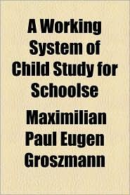 A Working System of Child Study for Schoolse - Maximilian Paul Eugen Groszmann