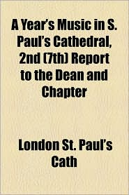 A Year's Music in S. Paul's Cathedral, 2nd (7th) Report to the Dean and Chapter - London St Paul's Cath