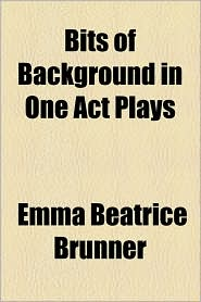 Bits of Background in One Act Plays - Emma Beatrice Brunner